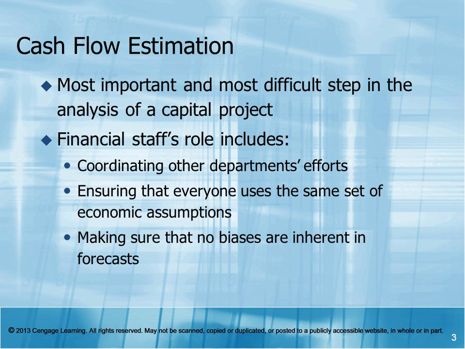 Cash Flow Estimation Most important and most difficult step in the analysis of a capital project. Financial staff's role includes: