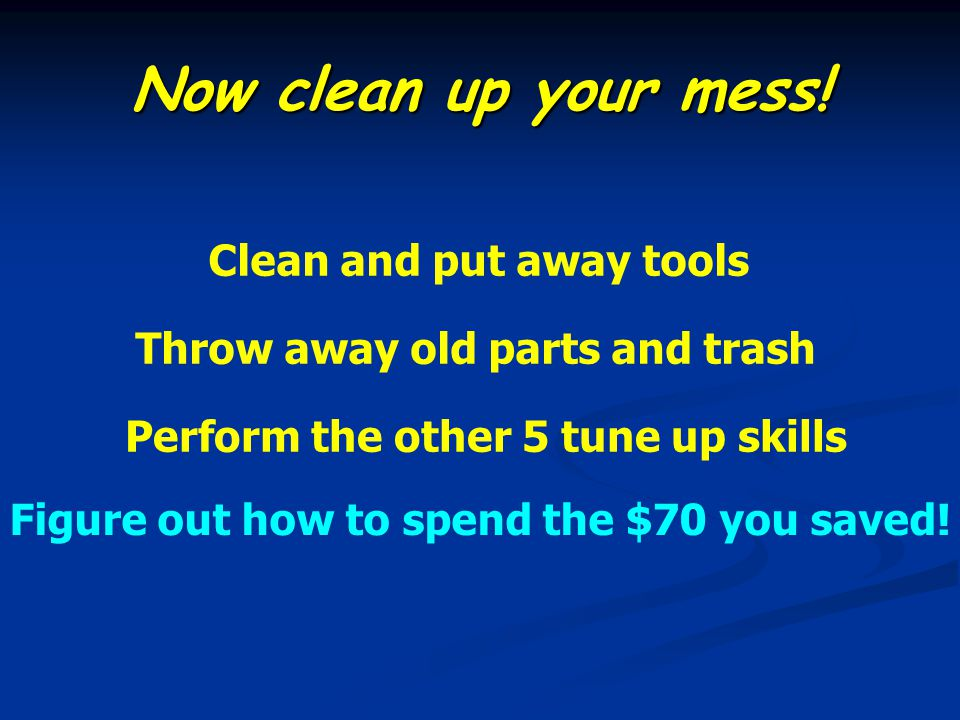 Now clean up your mess! Clean and put away tools