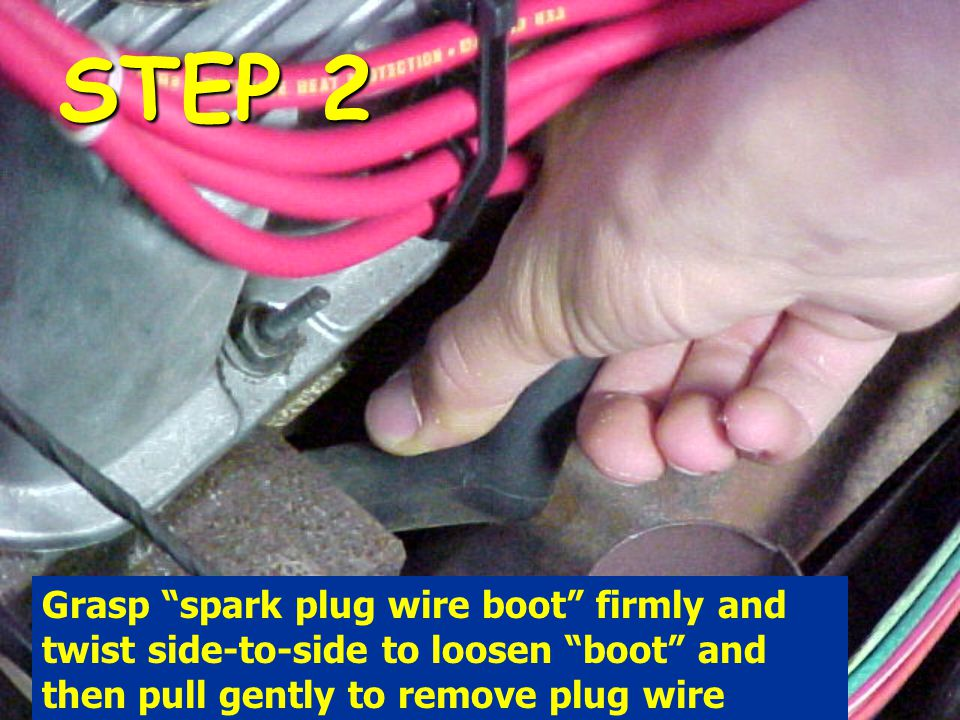 STEP 2 Grasp spark plug wire boot firmly and twist side-to-side to loosen boot and then pull gently to remove plug wire.