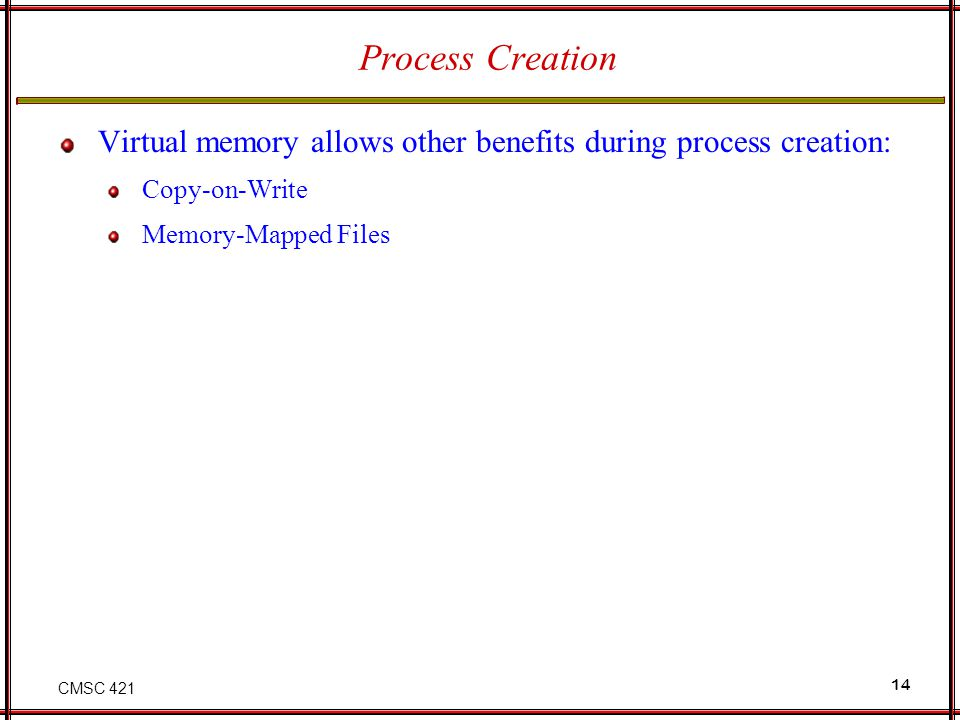 Process Creation Virtual memory allows other benefits during process creation: Copy-on-Write.