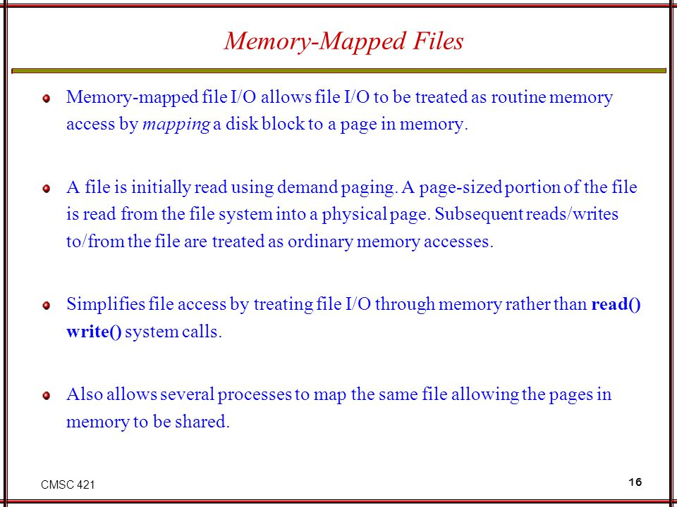 Memory-Mapped Files Memory-mapped file I/O allows file I/O to be treated as routine memory access by mapping a disk block to a page in memory.