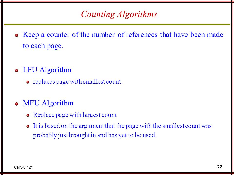 Counting Algorithms Keep a counter of the number of references that have been made to each page. LFU Algorithm.