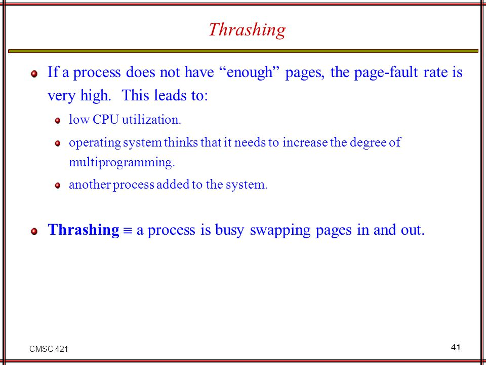 Thrashing If a process does not have enough pages, the page-fault rate is very high. This leads to: