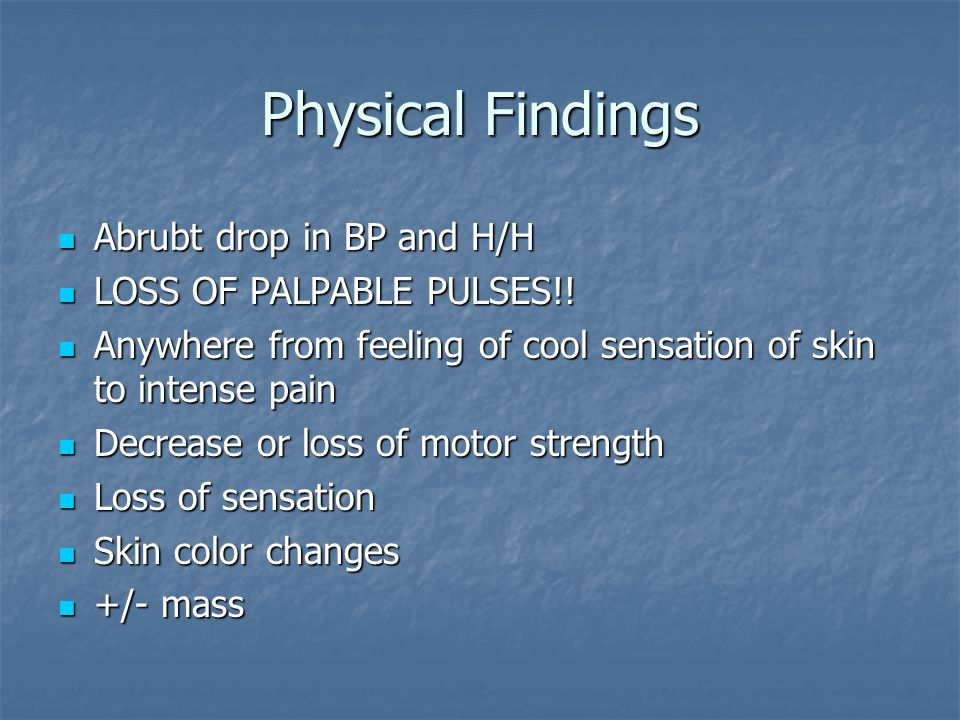 Physical Findings Abrubt drop in BP and H/H LOSS OF PALPABLE PULSES!!