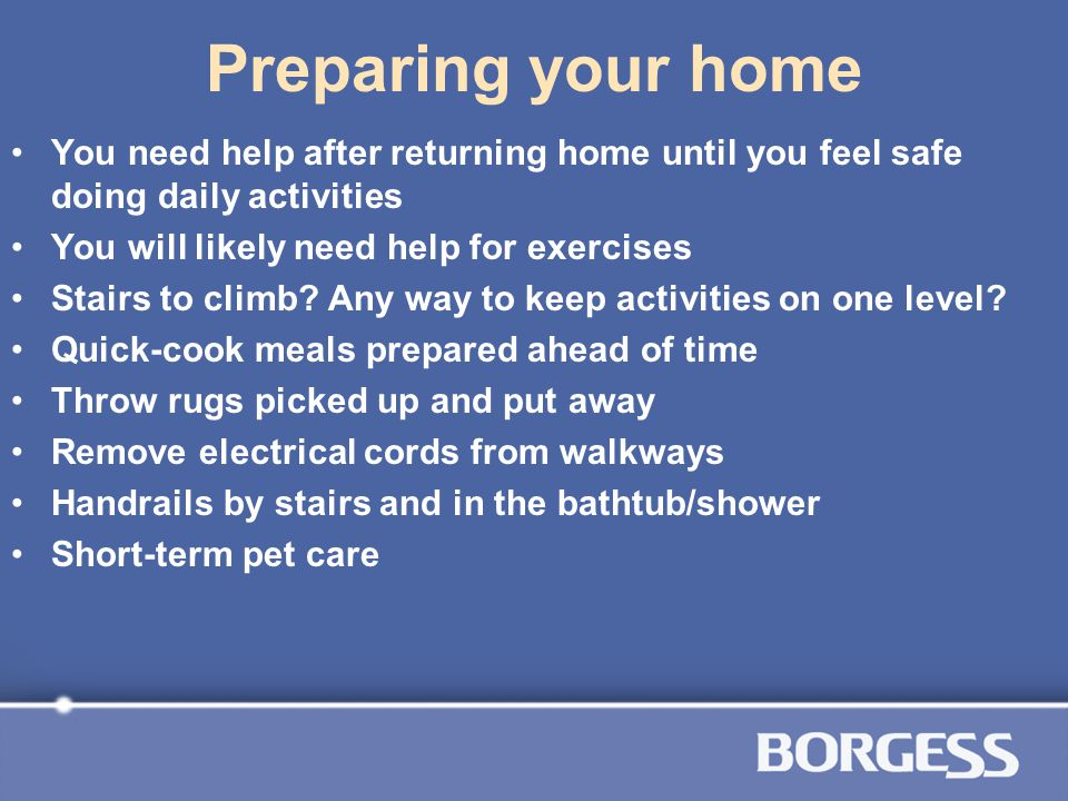 Preparing your home You need help after returning home until you feel safe doing daily activities. You will likely need help for exercises.