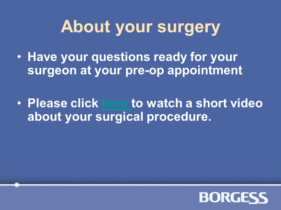 About your surgery Have your questions ready for your surgeon at your pre-op appointment.