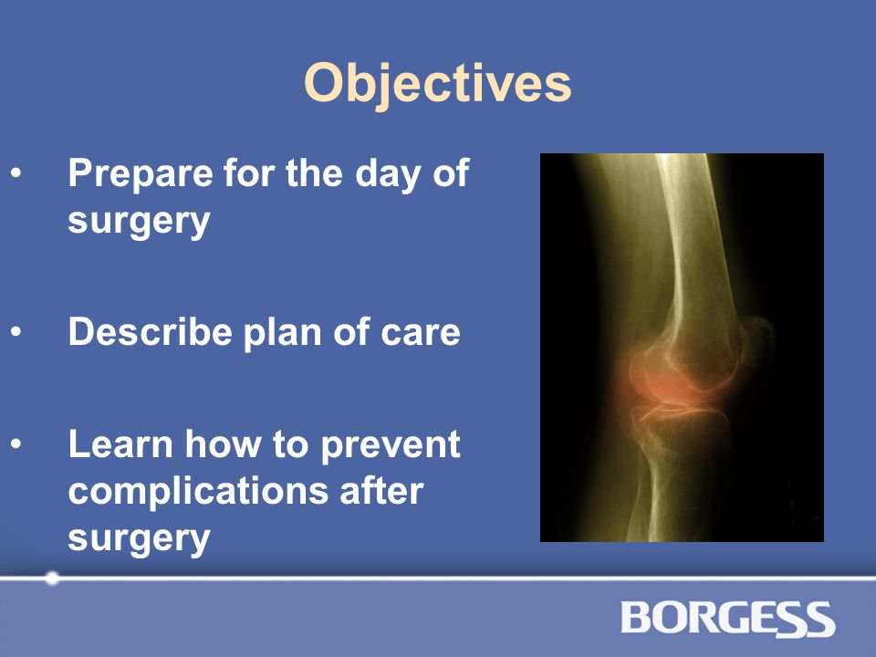Objectives Prepare for the day of surgery Describe plan of care