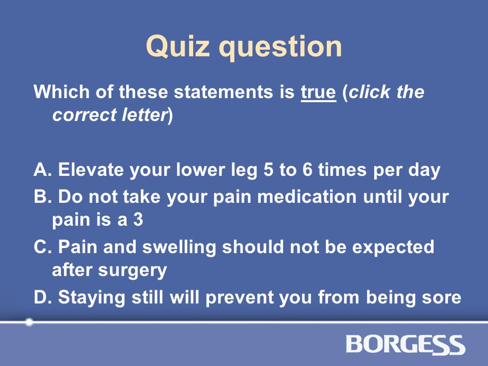 Quiz question Which of these statements is true (click the correct letter) A. Elevate your lower leg 5 to 6 times per day.
