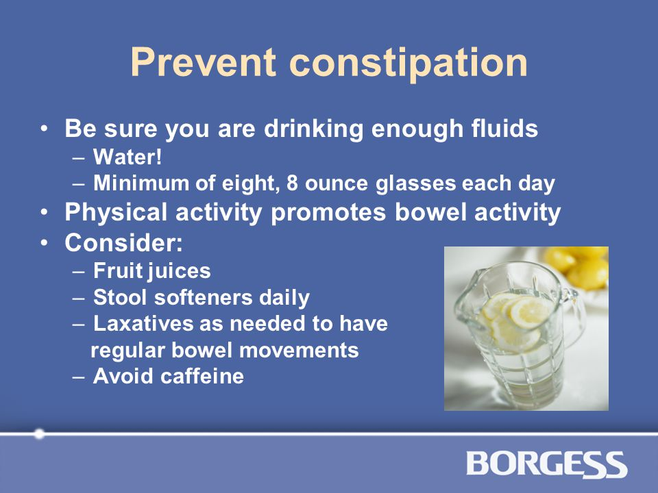 Prevent constipation Be sure you are drinking enough fluids