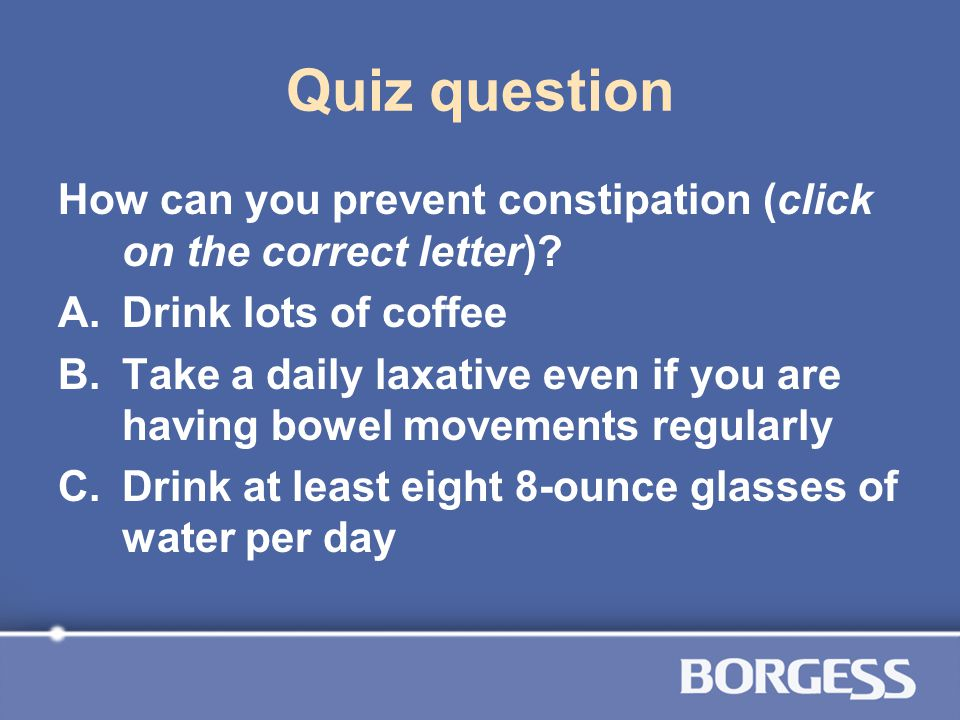 Quiz question How can you prevent constipation (click on the correct letter) Drink lots of coffee.