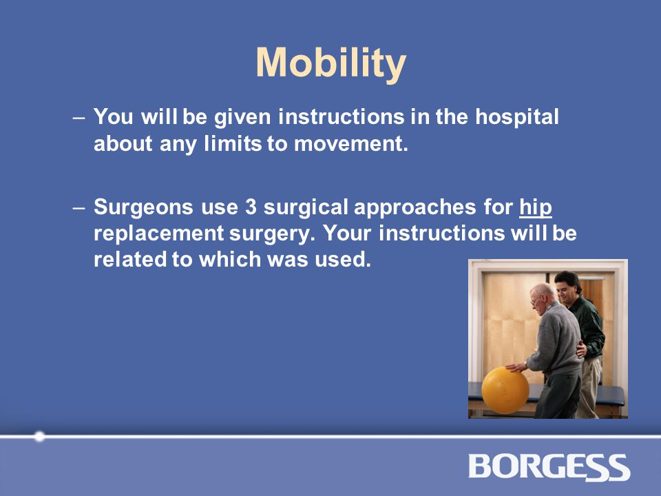 Mobility You will be given instructions in the hospital about any limits to movement.