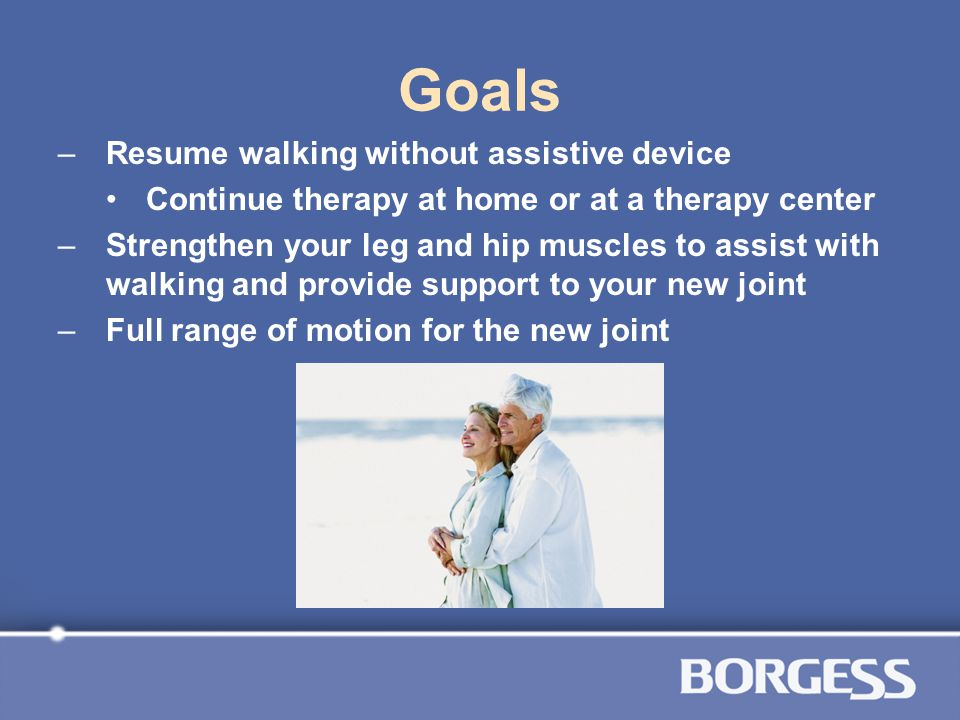 Goals Resume walking without assistive device
