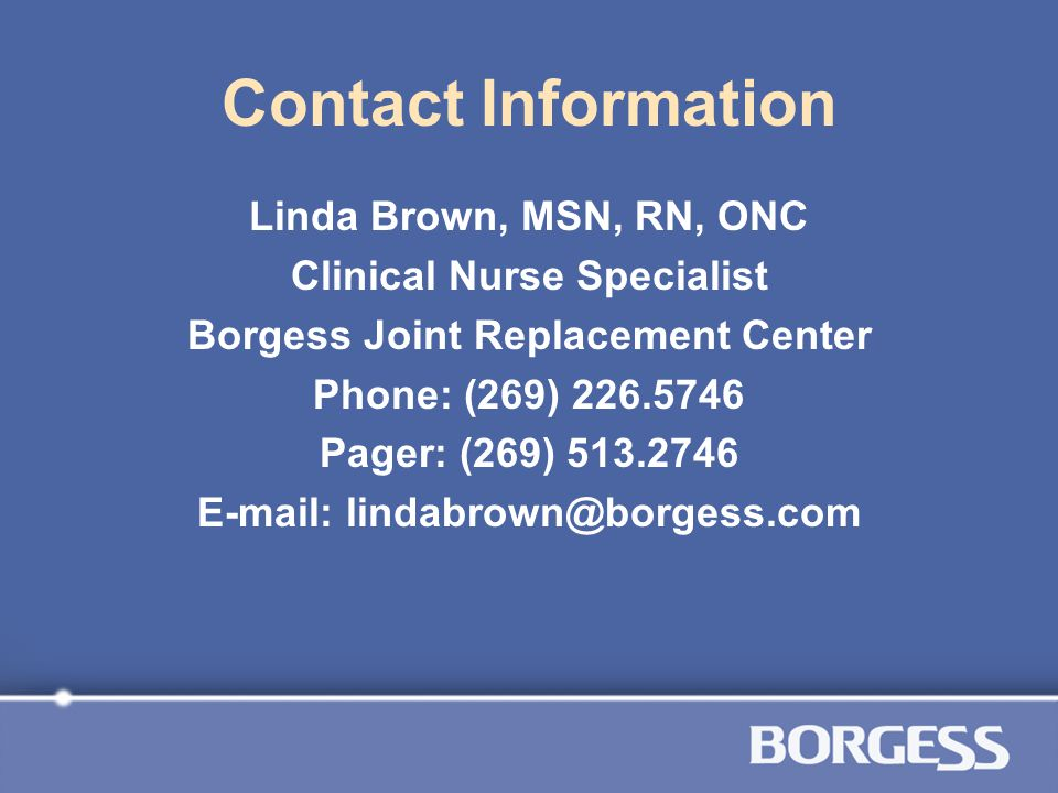 Contact Information Linda Brown, MSN, RN, ONC. Clinical Nurse Specialist. Borgess Joint Replacement Center.