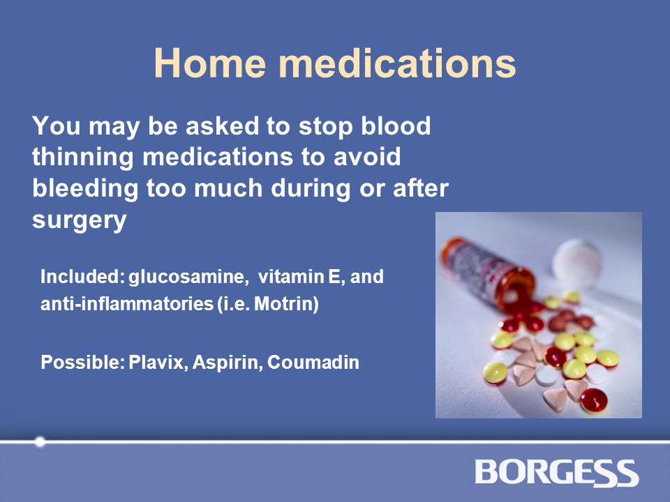 Home medications You may be asked to stop blood thinning medications to avoid bleeding too much during or after surgery.