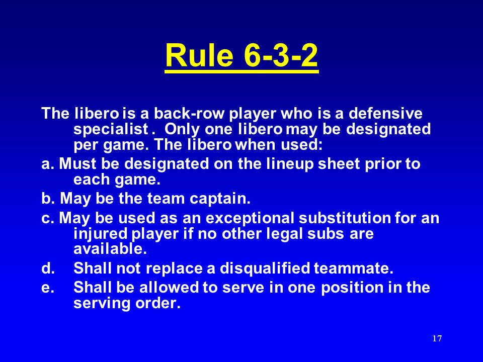 Rule 6-3-2 The libero is a back-row player who is a defensive specialist . Only one libero may be designated per game. The libero when used: