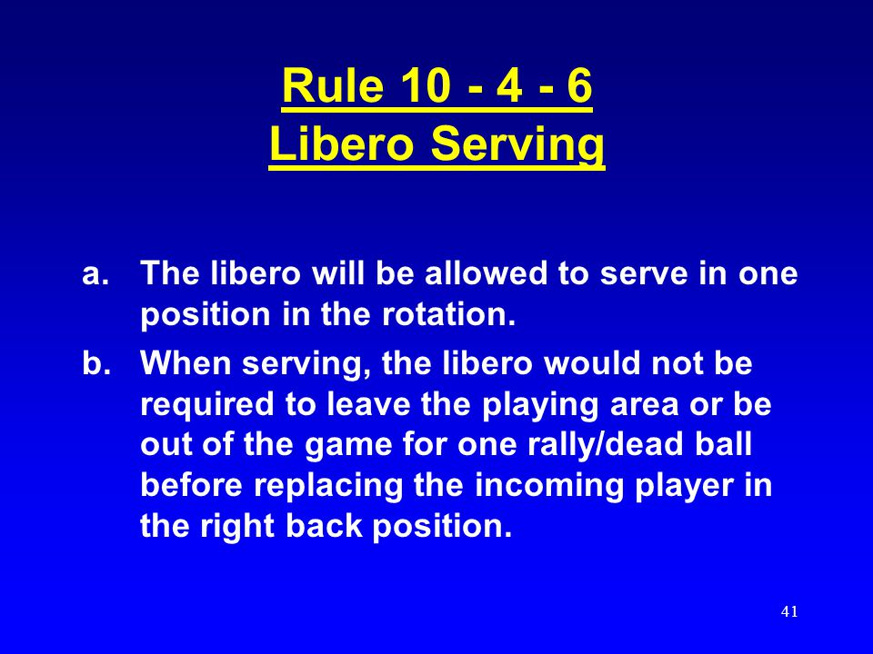 Rule 10 - 4 - 6 Libero Serving The libero will be allowed to serve in one position in the rotation.