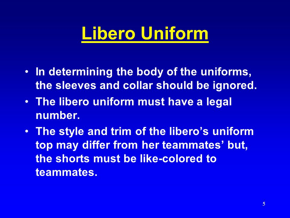 Libero Uniform In determining the body of the uniforms, the sleeves and collar should be ignored. The libero uniform must have a legal number.