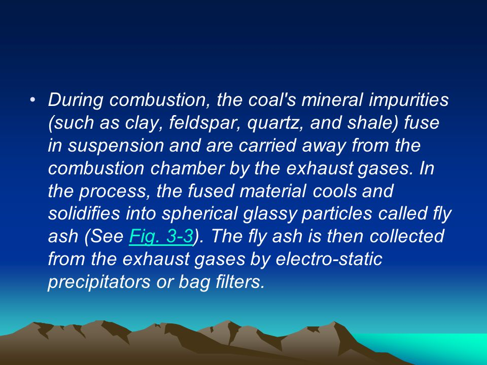 During combustion, the coal s mineral impurities (such as clay, feldspar, quartz, and shale) fuse in suspension and are carried away from the combustion chamber by the exhaust gases.