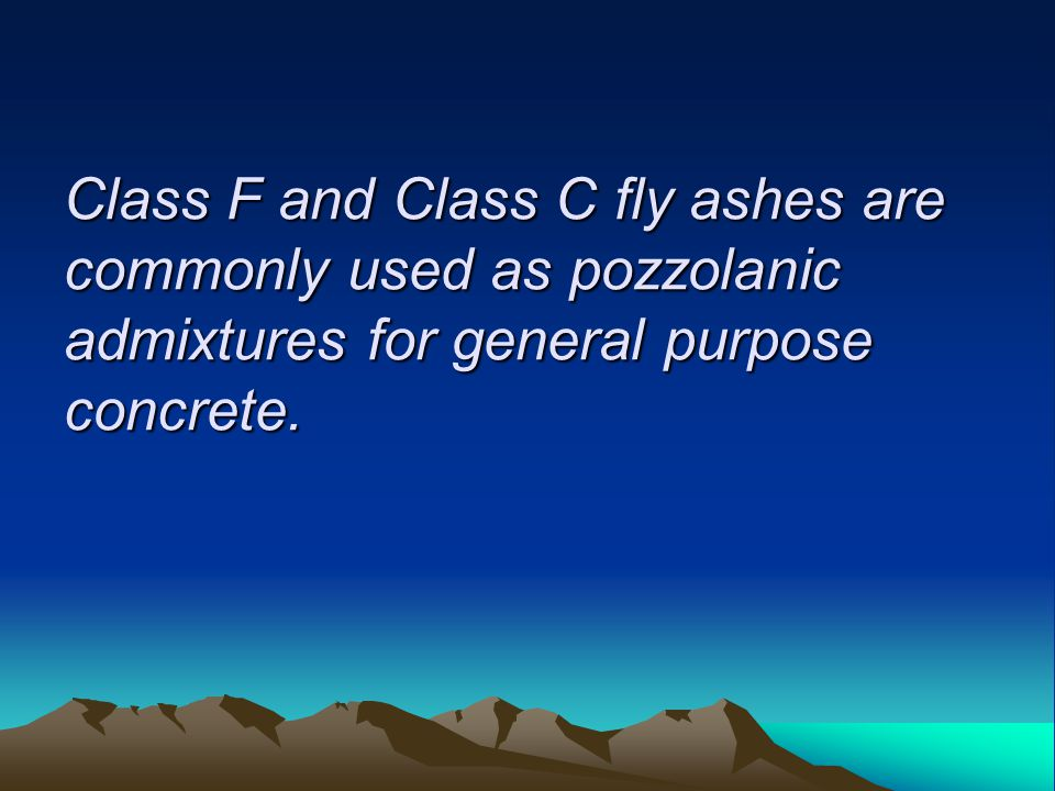 Class F and Class C fly ashes are commonly used as pozzolanic admixtures for general purpose concrete.