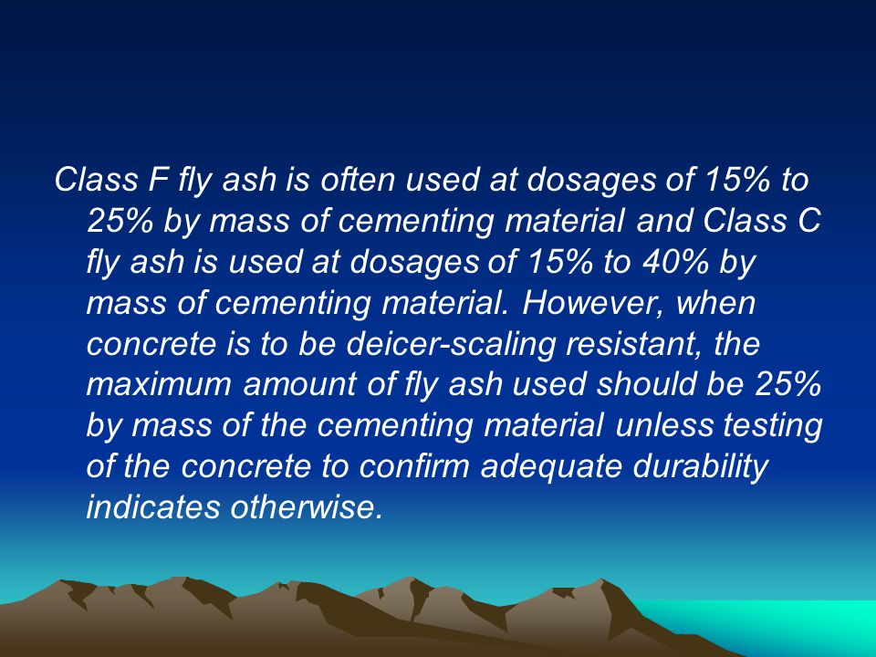 Class F fly ash is often used at dosages of 15% to 25% by mass of cementing material and Class C fly ash is used at dosages of 15% to 40% by mass of cementing material.