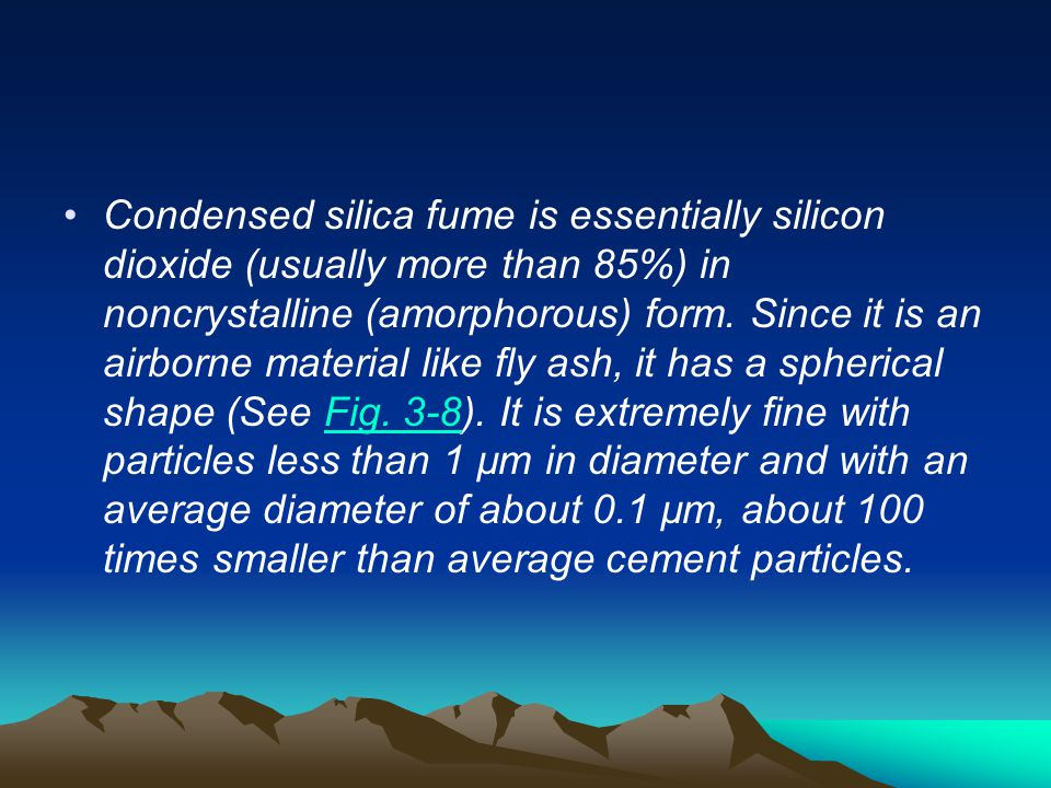 Condensed silica fume is essentially silicon dioxide (usually more than 85%) in noncrystalline (amorphorous) form.