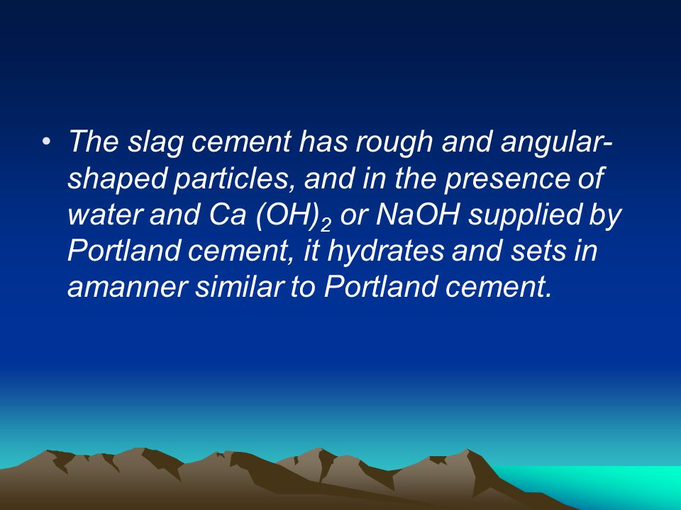 The slag cement has rough and angular-shaped particles, and in the presence of water and Ca (OH)2 or NaOH supplied by Portland cement, it hydrates and sets in amanner similar to Portland cement.
