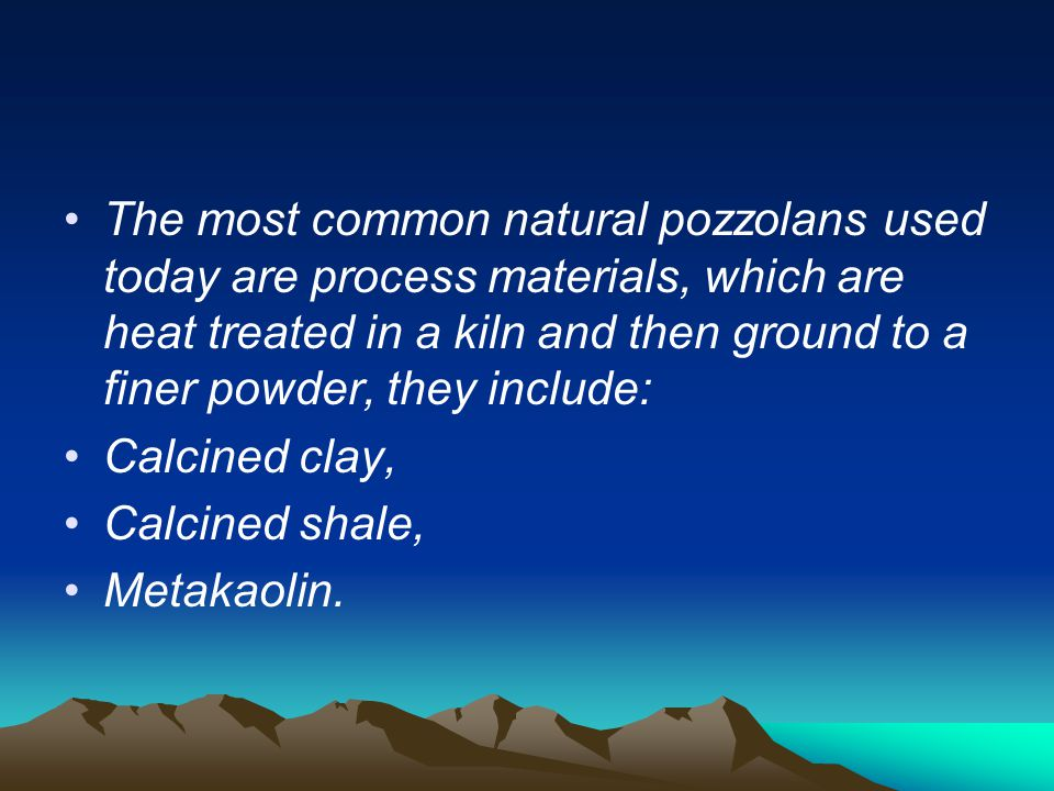 The most common natural pozzolans used today are process materials, which are heat treated in a kiln and then ground to a finer powder, they include: