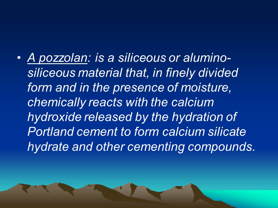 A pozzolan: is a siliceous or alumino-siliceous material that, in finely divided form and in the presence of moisture, chemically reacts with the calcium hydroxide released by the hydration of Portland cement to form calcium silicate hydrate and other cementing compounds.