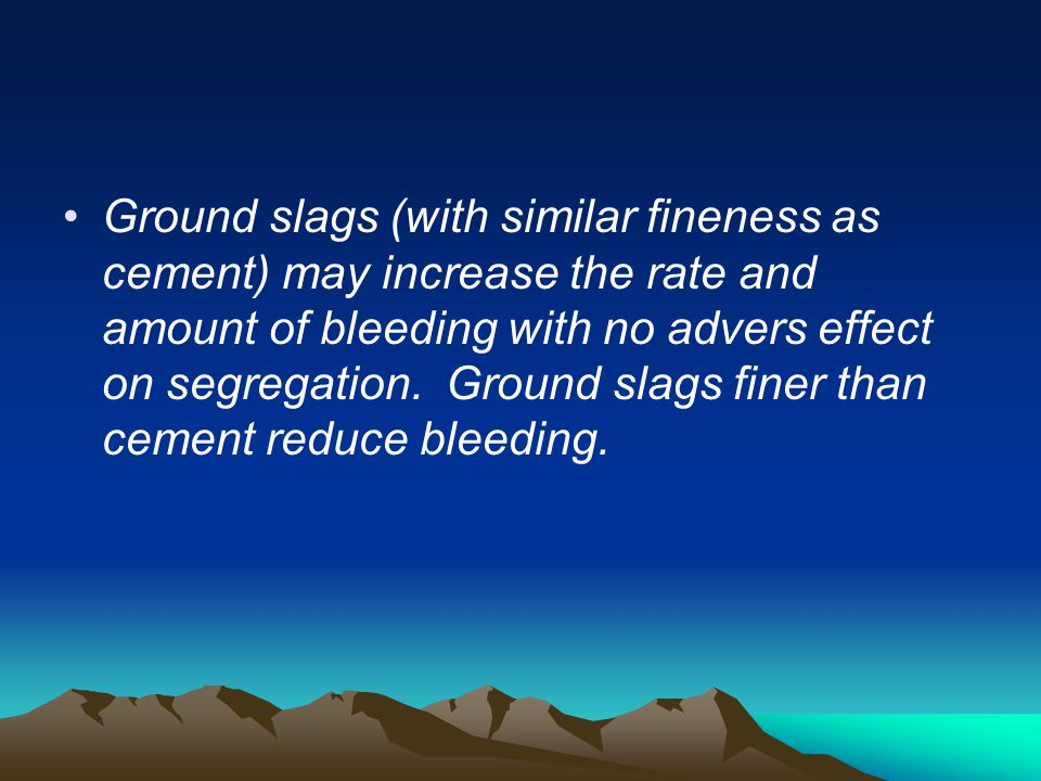 Ground slags (with similar fineness as cement) may increase the rate and amount of bleeding with no advers effect on segregation.