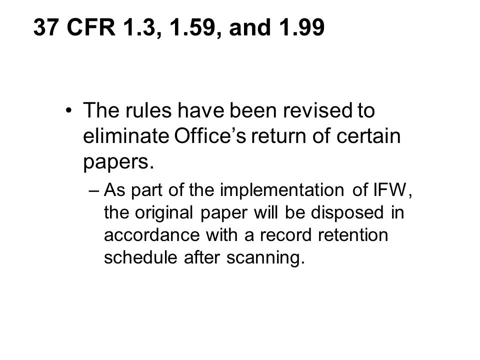 37 CFR 1.3, 1.59, and 1.99 The rules have been revised to eliminate Office's return of certain papers.