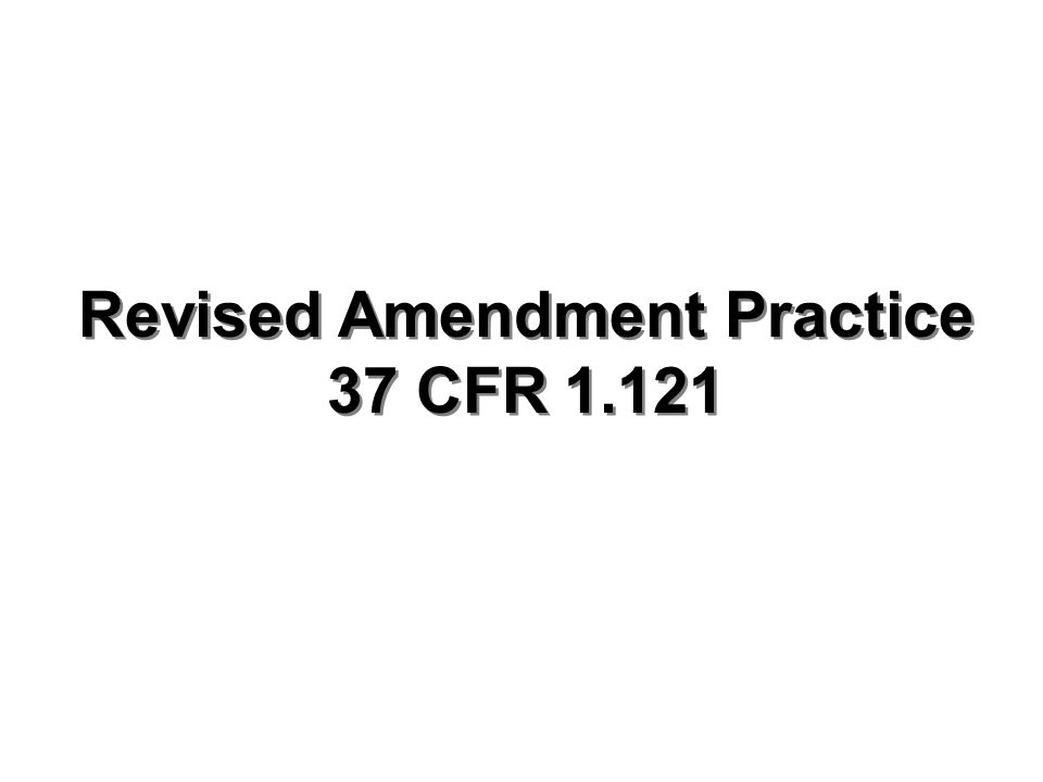 Revised Amendment Practice 37 CFR 1.121