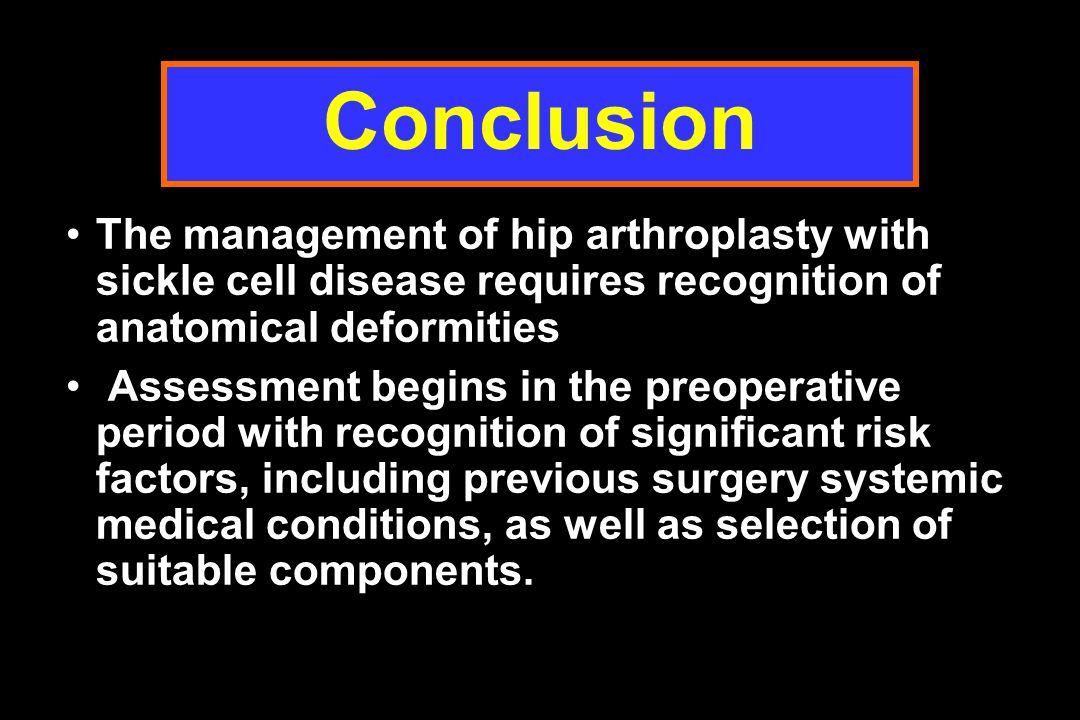 Conclusion The management of hip arthroplasty with sickle cell disease requires recognition of anatomical deformities.