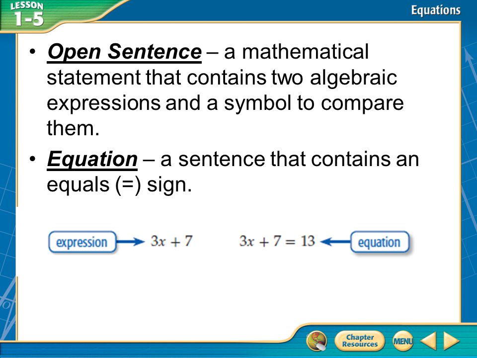 Open Sentence – a mathematical statement that contains two algebraic expressions and a symbol to compare them.