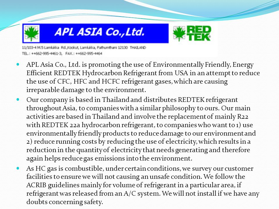 APL Asia Co., Ltd. is promoting the use of Environmentally Friendly, Energy Efficient REDTEK Hydrocarbon Refrigerant from USA in an attempt to reduce the use of CFC, HFC and HCFC refrigerant gases, which are causing irreparable damage to the environment.