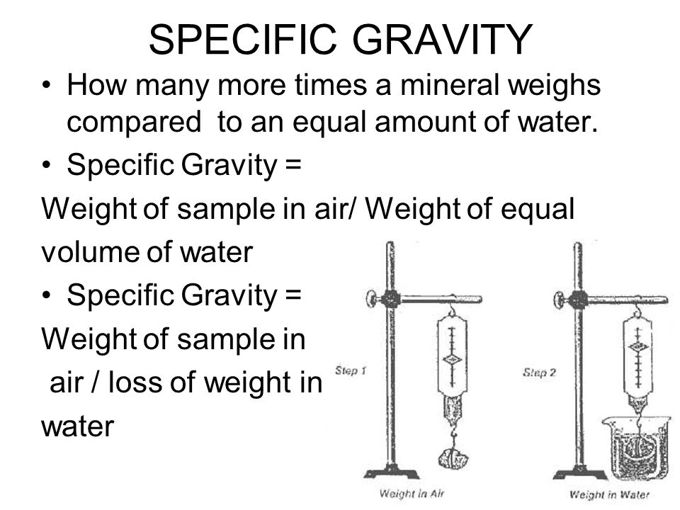 SPECIFIC GRAVITY How many more times a mineral weighs compared to an equal amount of water. Specific Gravity =