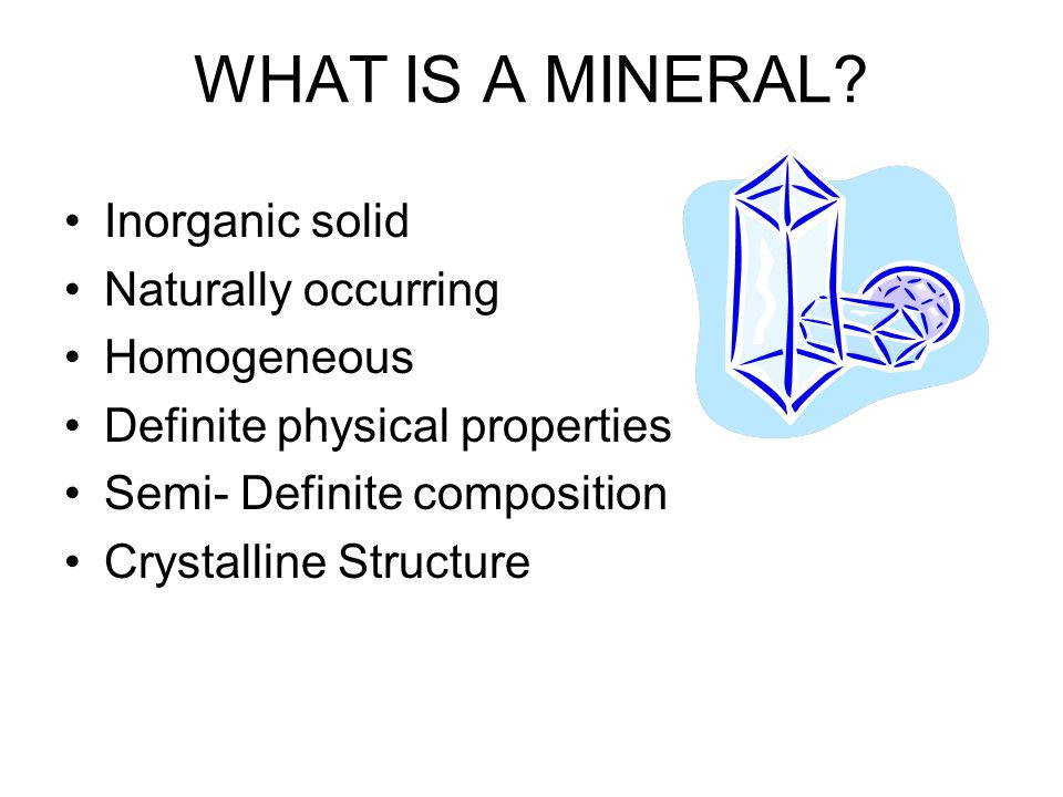 WHAT IS A MINERAL Inorganic solid Naturally occurring Homogeneous