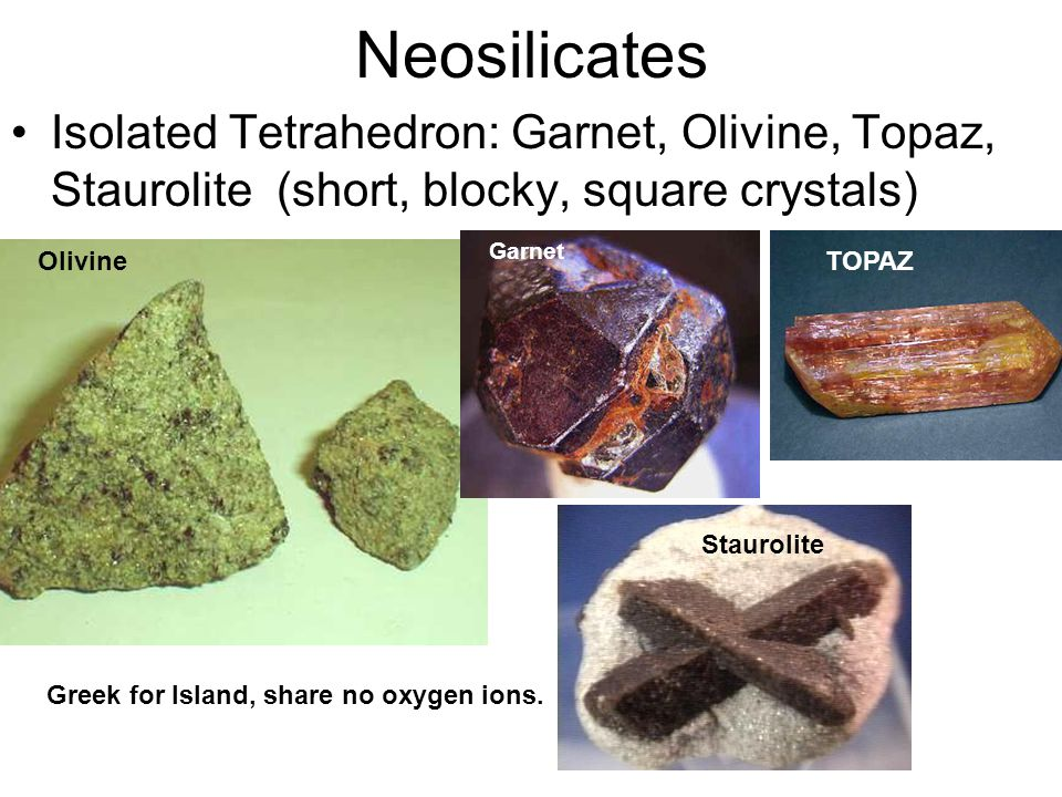 Neosilicates Isolated Tetrahedron: Garnet, Olivine, Topaz, Staurolite (short, blocky, square crystals)