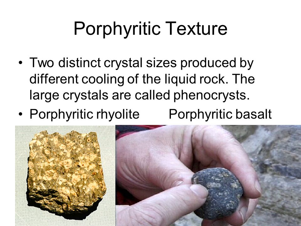 Porphyritic Texture Two distinct crystal sizes produced by different cooling of the liquid rock. The large crystals are called phenocrysts.
