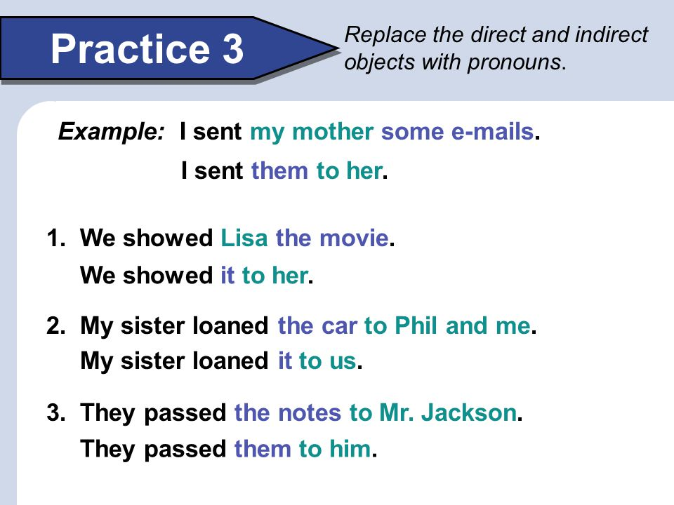 Practice 3 Example: I sent my mother some e-mails. I sent them to her.