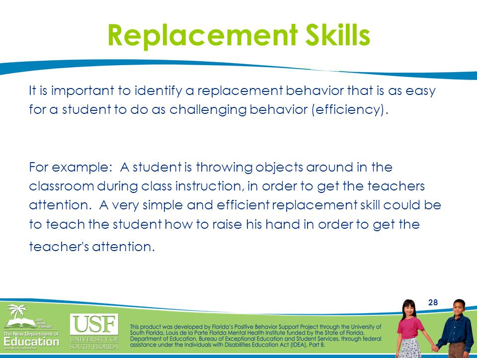 Replacement Skills It is important to identify a replacement behavior that is as easy. for a student to do as challenging behavior (efficiency).