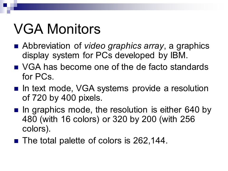 VGA Monitors Abbreviation of video graphics array, a graphics display system for PCs developed by IBM.