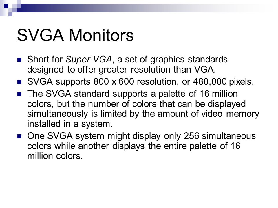 SVGA Monitors Short for Super VGA, a set of graphics standards designed to offer greater resolution than VGA.