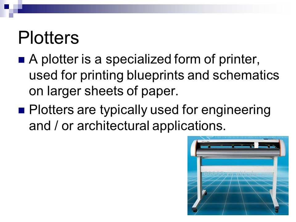 Plotters A plotter is a specialized form of printer, used for printing blueprints and schematics on larger sheets of paper.