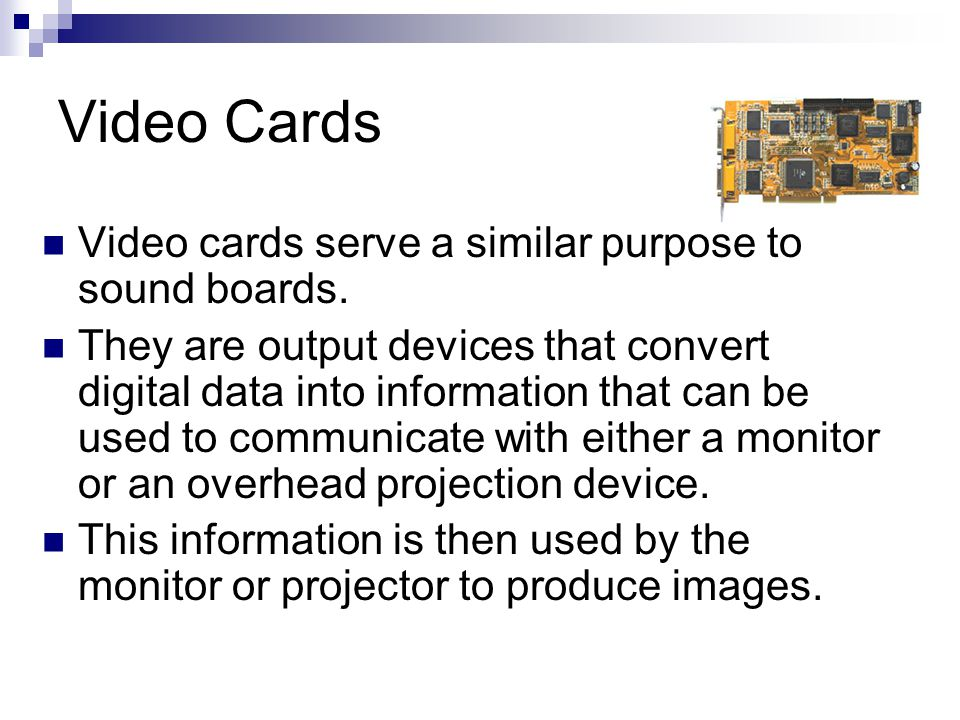 Video Cards Video cards serve a similar purpose to sound boards.