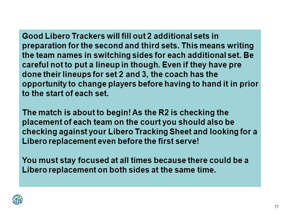 Good Libero Trackers will fill out 2 additional sets in preparation for the second and third sets. This means writing the team names in switching sides for each additional set. Be careful not to put a lineup in though. Even if they have pre done their lineups for set 2 and 3, the coach has the opportunity to change players before having to hand it in prior to the start of each set.