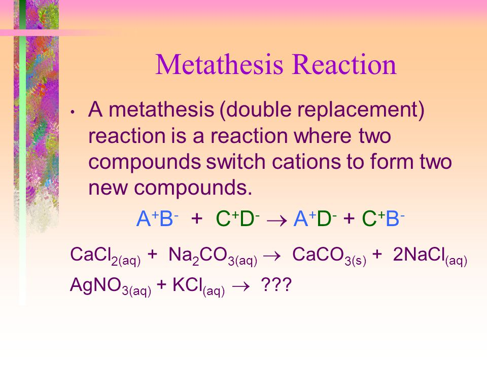 Metathesis Reaction A metathesis (double replacement) reaction is a reaction where two compounds switch cations to form two new compounds.