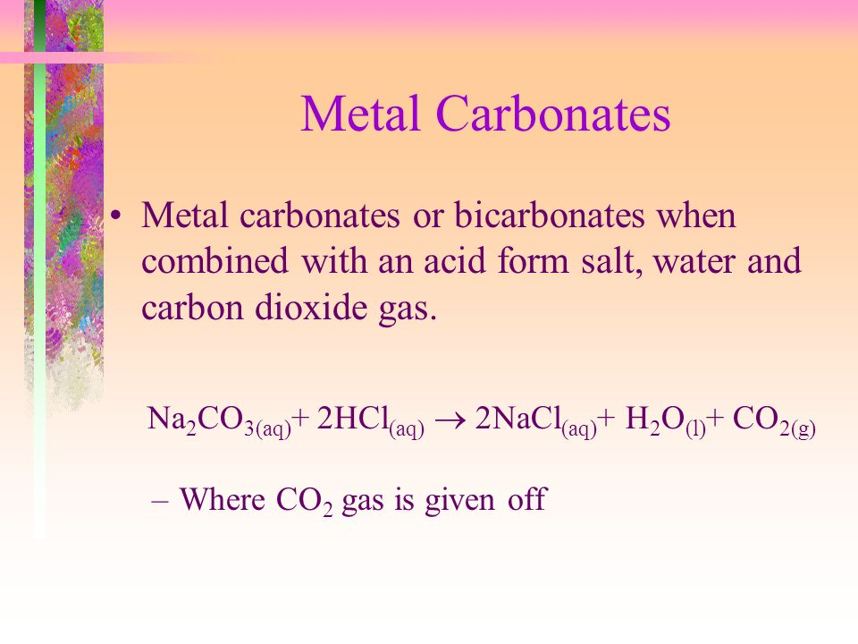 Metal Carbonates Metal carbonates or bicarbonates when combined with an acid form salt, water and carbon dioxide gas.