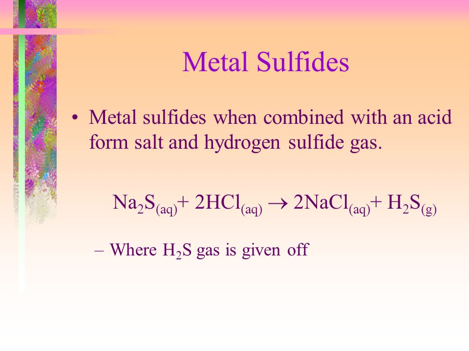 Metal Sulfides Metal sulfides when combined with an acid form salt and hydrogen sulfide gas. Na2S(aq)+ 2HCl(aq)  2NaCl(aq)+ H2S(g)