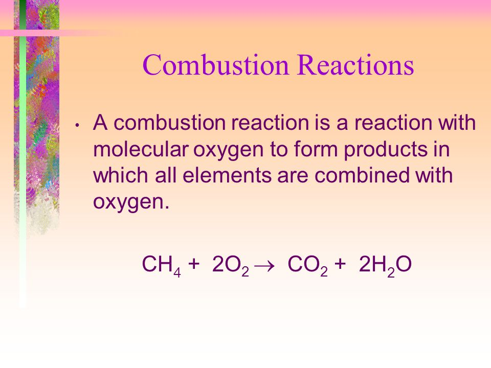Combustion Reactions A combustion reaction is a reaction with molecular oxygen to form products in which all elements are combined with oxygen.