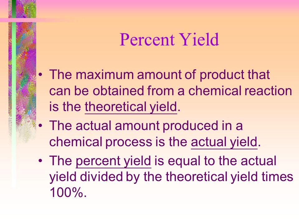 Percent Yield The maximum amount of product that can be obtained from a chemical reaction is the theoretical yield.